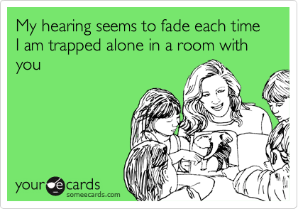 My hearing seems to fade each time I am trapped alone in a room with you