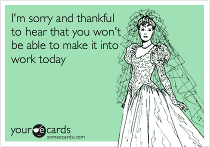 I'm sorry and thankful to hear that you won't be able to make it into work today