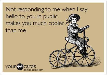 Not responding to me when I say hello to you in public makes you much cooler than me