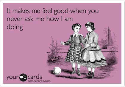 It makes me feel good when you never ask me how I am doing