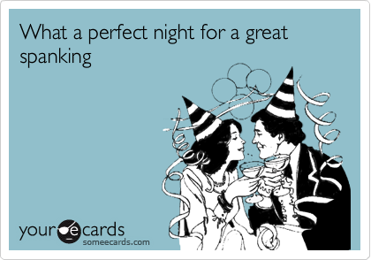 What a perfect night for a great spanking
