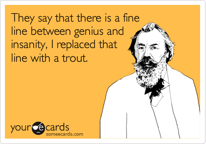 They say that there is a fine line between genius and insanity, I replaced that line with a trout.