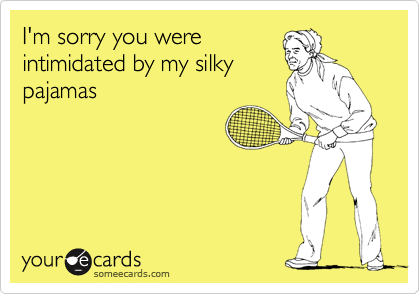 I'm sorry you were intimidated by my silky pajamas