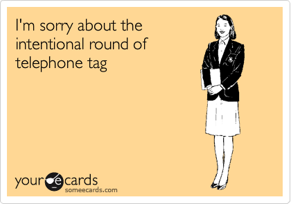 I'm sorry about the intentional round of telephone tag