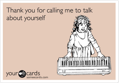 Thank you for calling me to talk about yourself