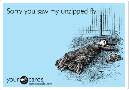 Sorry you saw my unzipped fly