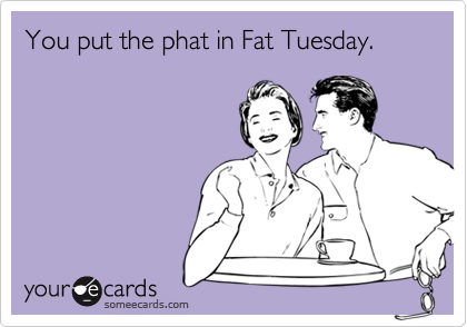 You put the phat in Fat Tuesday.