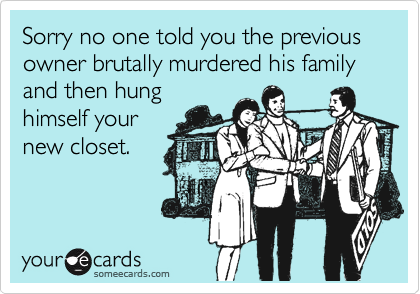 Sorry no one told you the previous owner brutally murdered his family and then hung himself your new closet.