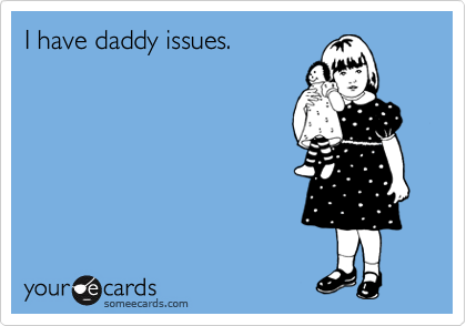 I have daddy issues.