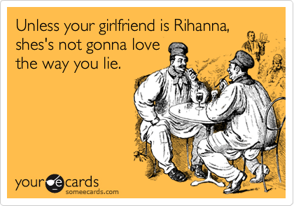 Unless your girlfriend is Rihanna, shes's not gonna love the way you lie.