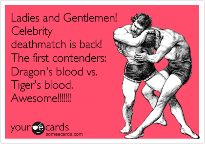 Ladies and Gentlemen!  Celebrity deathmatch is back!  The first contenders: Dragon's blood vs. Tiger's blood.  Awesome!!!!!!!