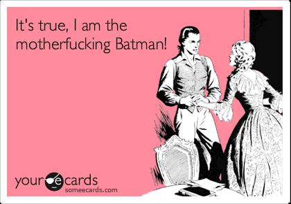 It's true, I am the motherfucking Batman!