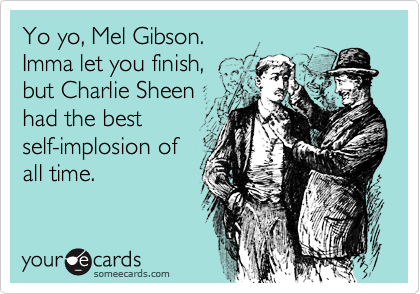 Yo yo, Mel Gibson. Imma let you finish, but Charlie Sheen had the best self-implosion of all time.