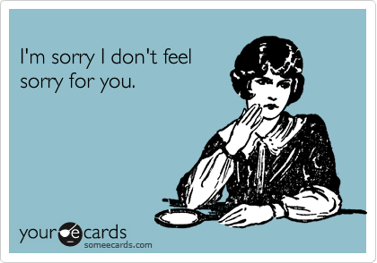I'm sorry I don't feel sorry for you.