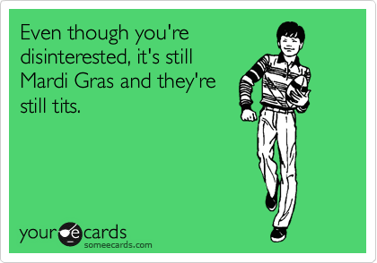 Even though you're disinterested, it's still Mardi Gras and they're still tits.