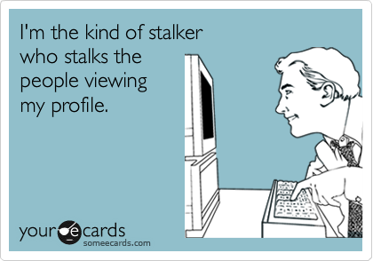 I'm the kind of stalker who stalks the people viewing my profile.
