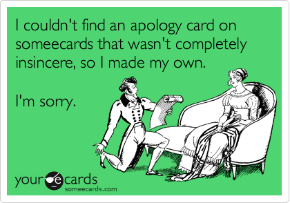 I couldn't find an apology card on someecards that wasn't completely insincere, so I made my own.  I'm sorry.