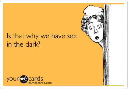 Is that why we have sex in the dark?