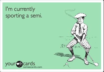 I'm currently sporting a semi.