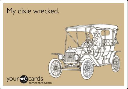 My dixie wrecked.