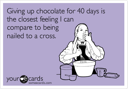 Giving up chocolate for 40 days is the closest feeling I can compare to being nailed to a cross.