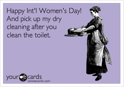 Happy Int'l Women's Day! And pick up my dry cleaning after you clean the toilet.