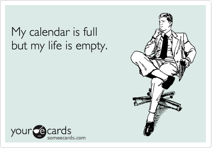 My calendar is full  but my life is empty.