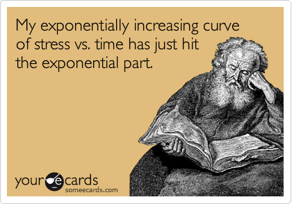 My exponentially increasing curve of stress vs. time has just hit the exponential part.