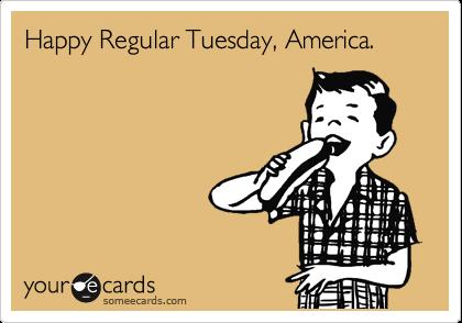 Happy Regular Tuesday, America.