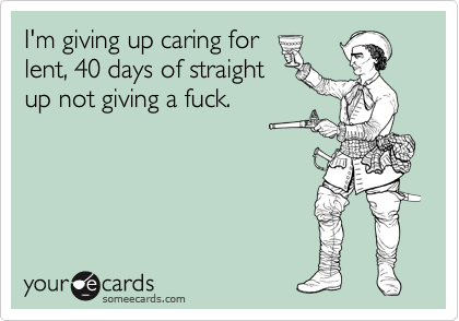 I'm giving up caring for lent, 40 days of straight up not giving a fuck.