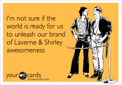 I'm not sure if the world is ready for us to unleash our brand of Laverne & Shirley awesomeness
