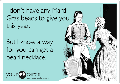 I don't have any Mardi Gras beads to give you this year.  But I know a way for you can get a pearl necklace.