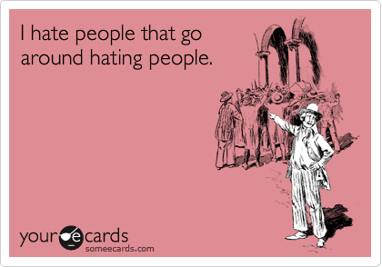 I hate people that go around hating people.
