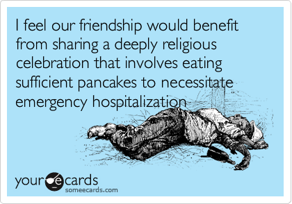 I feel our friendship would benefit from sharing a deeply religious celebration that involves eating sufficient pancakes to necessitate emergency hospitalization