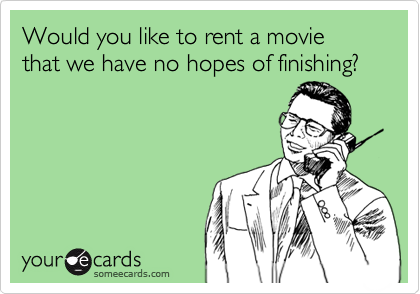 Would you like to rent a movie that we have no hopes of finishing?
