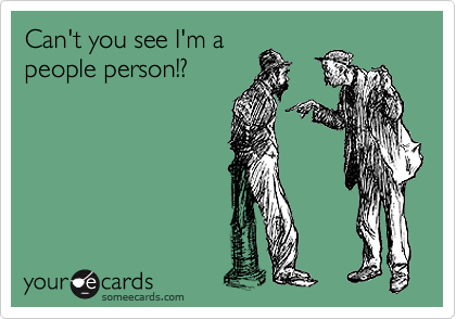 Can't you see I'm a people person!?
