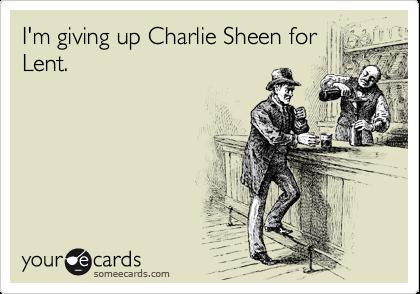 I'm giving up Charlie Sheen for Lent.
