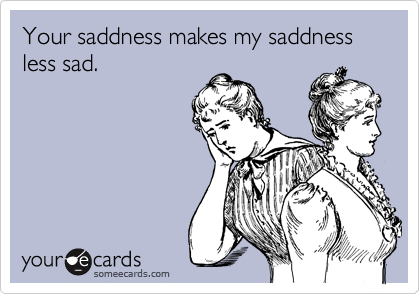 Your saddness makes my saddness less sad.