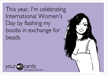 This year, I'm celebrating International Women's Day by flashing my boobs in exchange for beads.