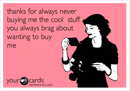 thanks for always never buying me the cool  stuff you always brag about wanting to buy me