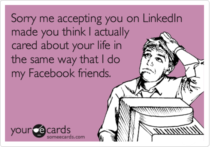 Sorry me accepting you on LinkedIn made you think I actually cared about your life in the same way that I do my Facebook friends.