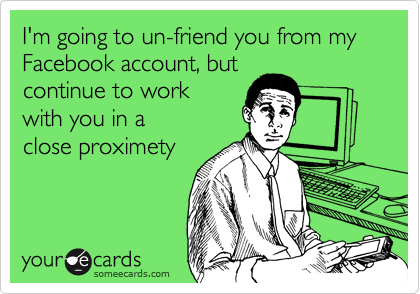 I'm going to un-friend you from my Facebook account, but continue to work with you in a  close proximety
