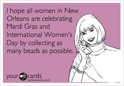 I hope all women in New Orleans are celebrating Mardi Gras and International Women's Day by collecting as many beads as possible.