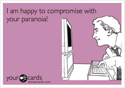 I am happy to compromise with your paranoia!