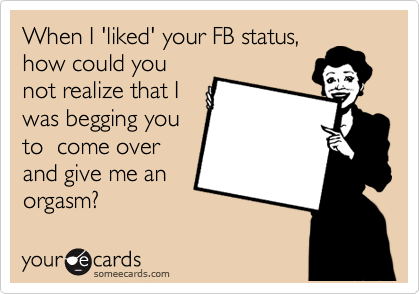 When I 'liked' your FB status, how could you not realize that I was begging you to  come over and give me an orgasm?