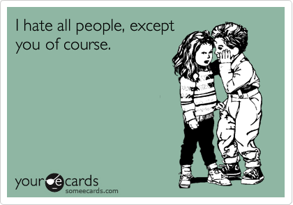 I hate all people, except you of course.
