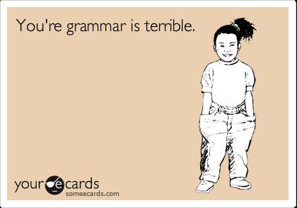 You're grammar is terrible.