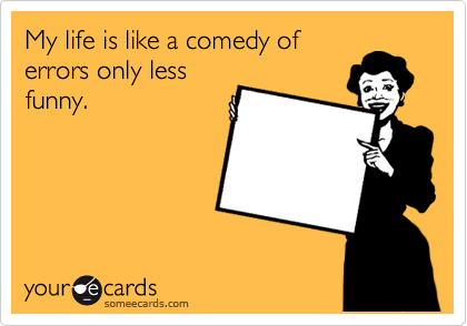 My life is like a comedy of errors only less funny.