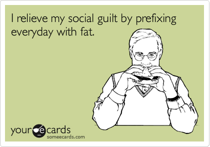 I relieve my social guilt by prefixing everyday with fat.