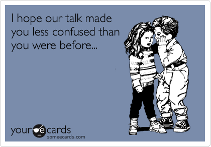 I hope our talk made you less confused than you were before...